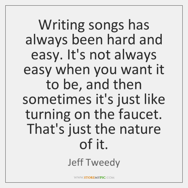 Writing songs has always been hard and easy. It's not always easy ...