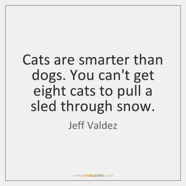 Cats are smarter than dogs. You can't get eight cats to pull ...