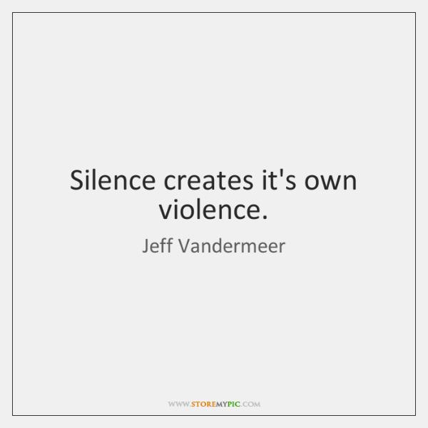 Silence creates it's own violence.