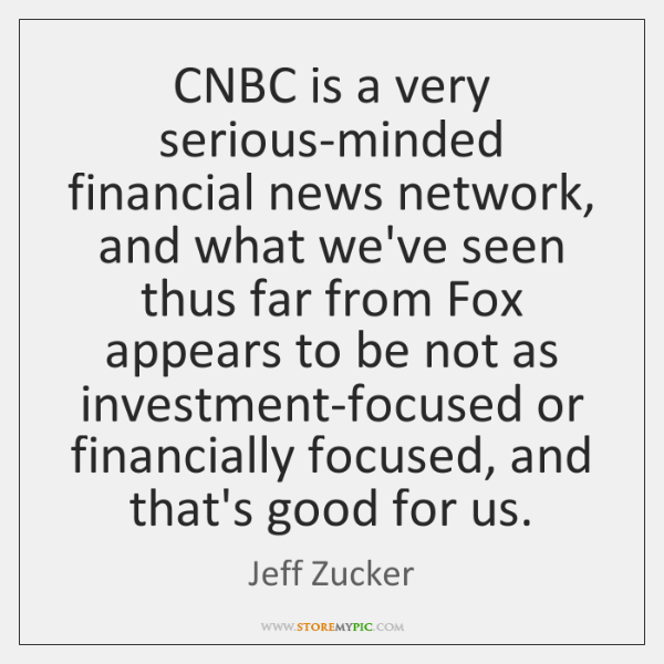 CNBC is a very serious-minded financial news network, and what we've seen ...