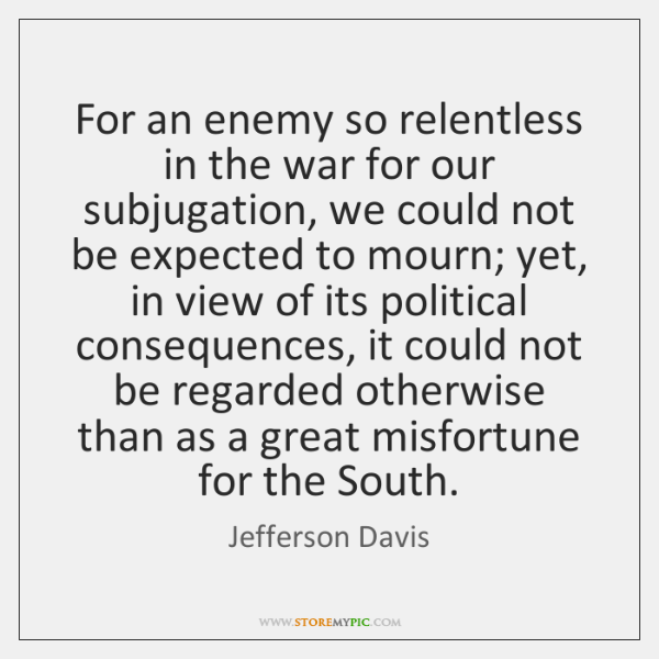 For an enemy so relentless in the war for our subjugation, we ...