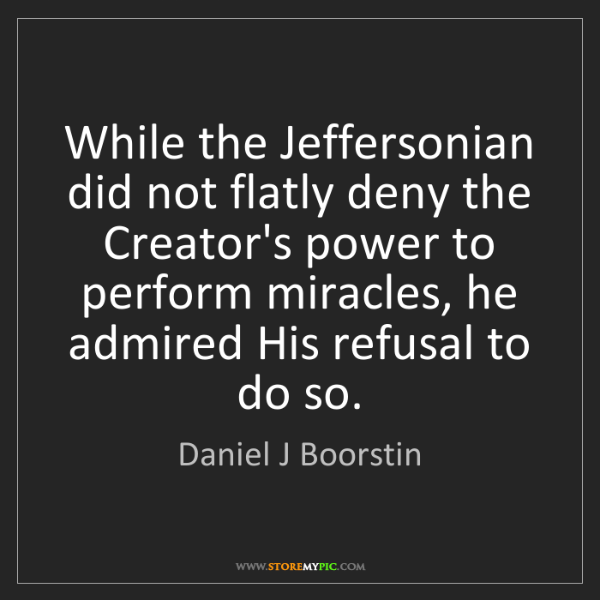Daniel J Boorstin: While the Jeffersonian did not flatly deny the Creator's...