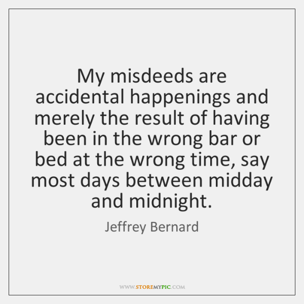My misdeeds are accidental happenings and merely the result of having been ...