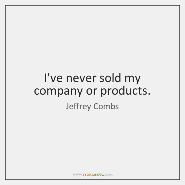 I've never sold my company or products.