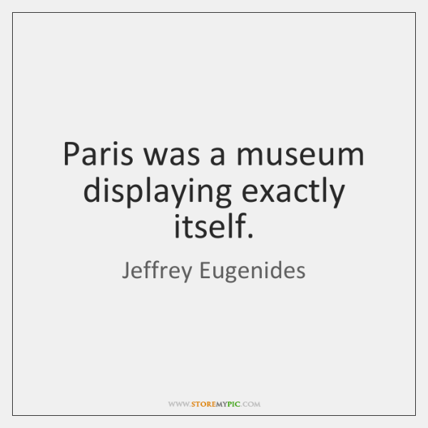 Paris was a museum displaying exactly itself.