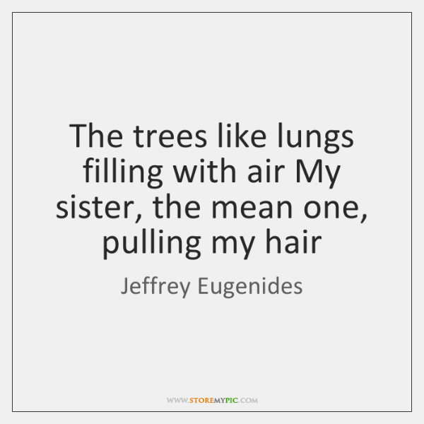 The trees like lungs filling with air My sister, the mean one, ...