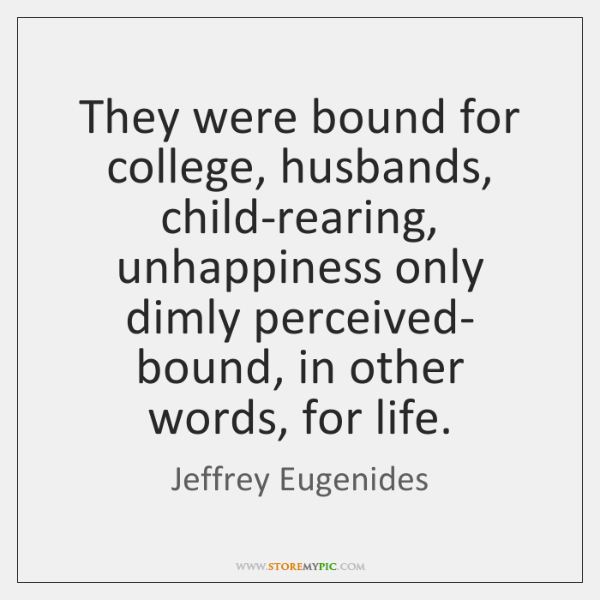 They were bound for college, husbands, child-rearing, unhappiness only dimly perceived- bound, ...