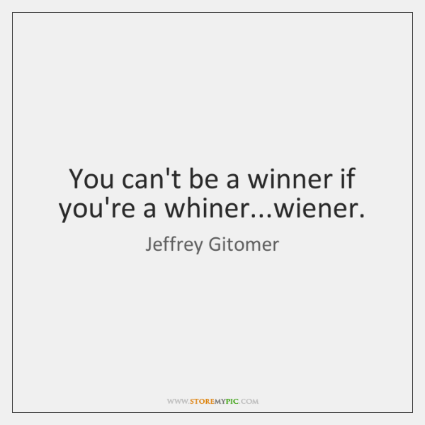 You can't be a winner if you're a whiner...wiener.