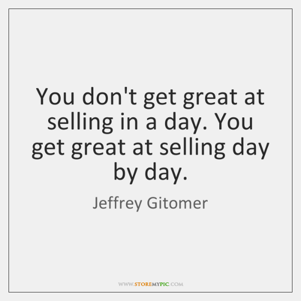 You don't get great at selling in a day. You get great ...
