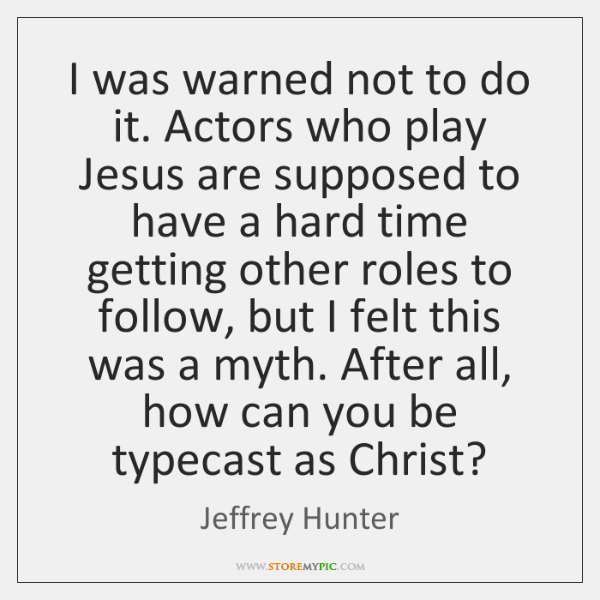 I was warned not to do it. Actors who play Jesus are ...