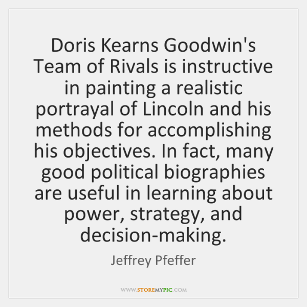 Doris Kearns Goodwin's Team of Rivals is instructive in painting a realistic ...