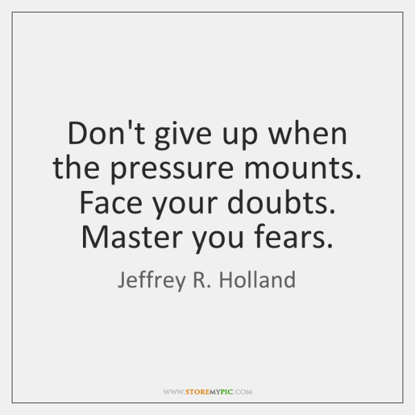 Don't give up when the pressure mounts. Face your doubts. Master you ...