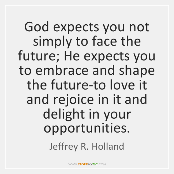 God expects you not simply to face the future; He expects you ...