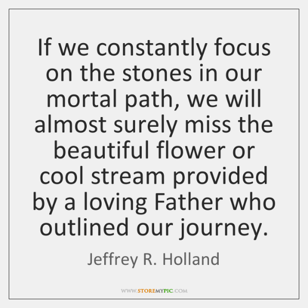 If we constantly focus on the stones in our mortal path, we ...
