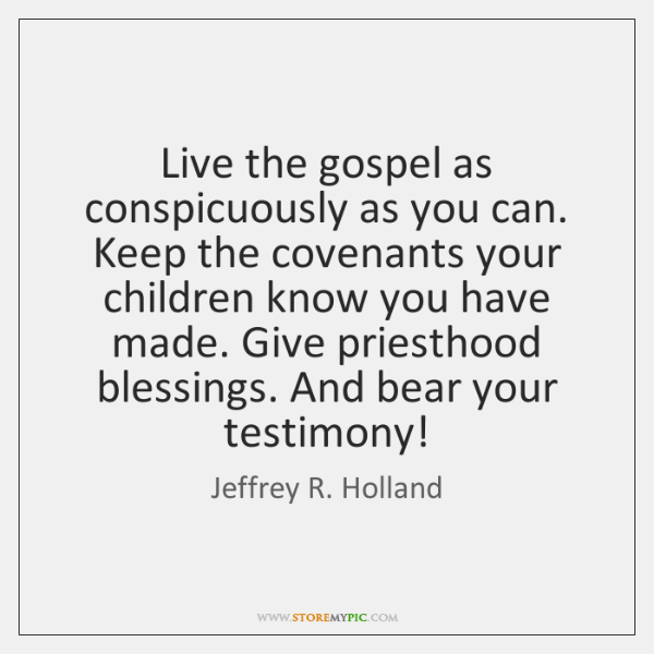 Live the gospel as conspicuously as you can. Keep the covenants your ...