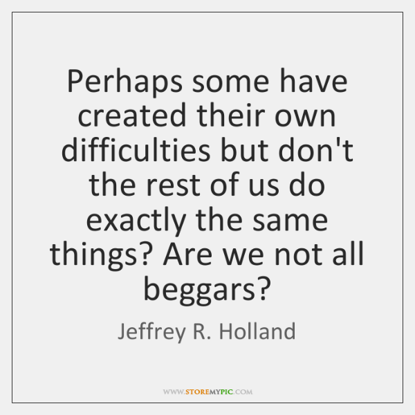 Perhaps some have created their own difficulties but don't the rest of ...