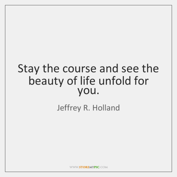 Stay the course and see the beauty of life unfold for you.