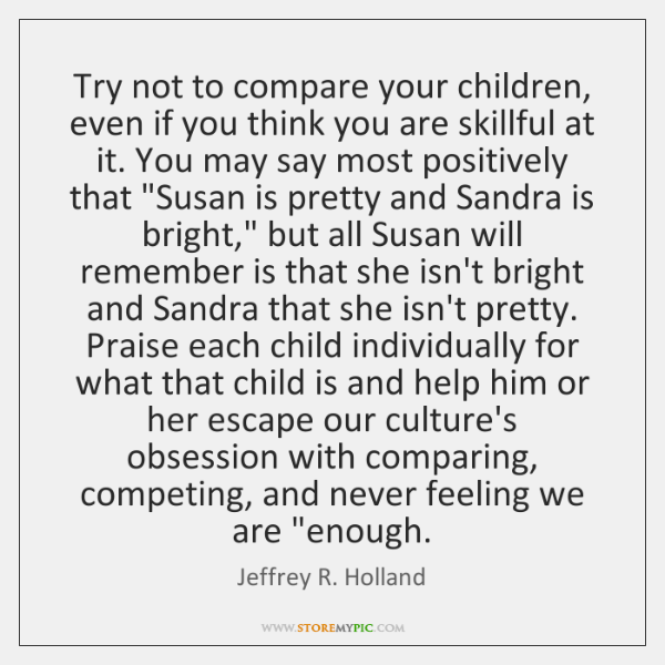 Try not to compare your children, even if you think you are ...