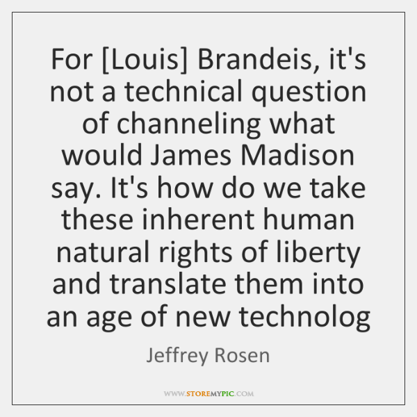 For [Louis] Brandeis, it's not a technical question of channeling what would ...
