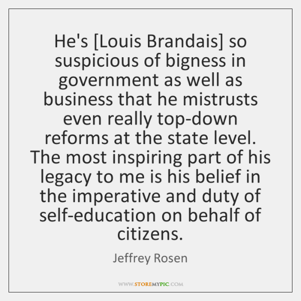 He's [Louis Brandais] so suspicious of bigness in government as well as ...