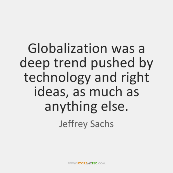 Globalization was a deep trend pushed by technology and right ideas, as ...
