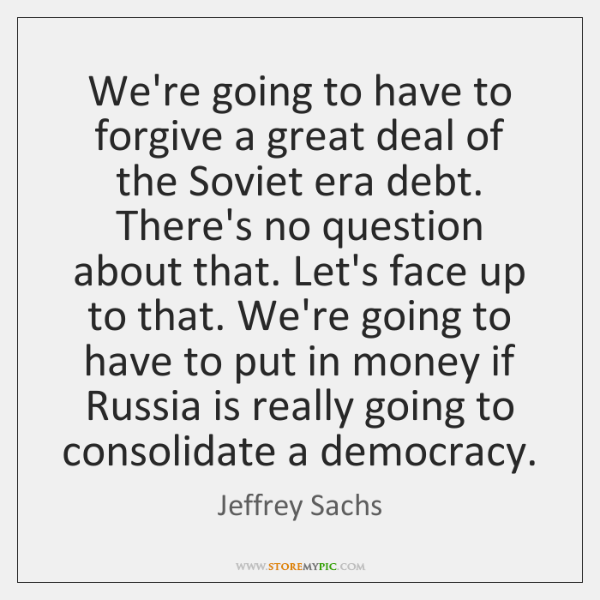 We're going to have to forgive a great deal of the Soviet ...