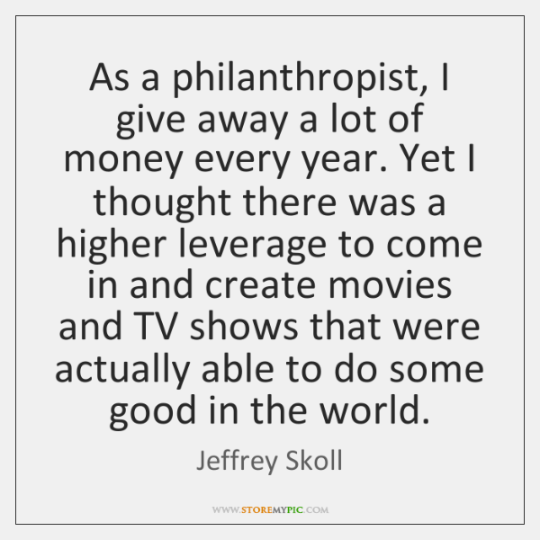 As a philanthropist, I give away a lot of money every year. ...