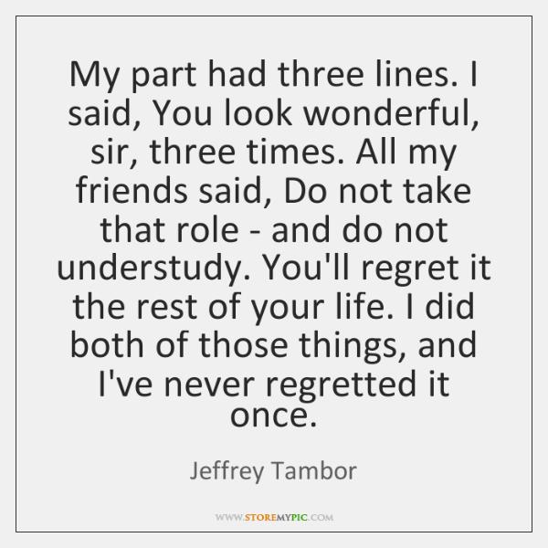 My part had three lines. I said, You look wonderful, sir, three ...