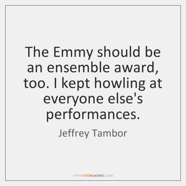 The Emmy should be an ensemble award, too. I kept howling at ...
