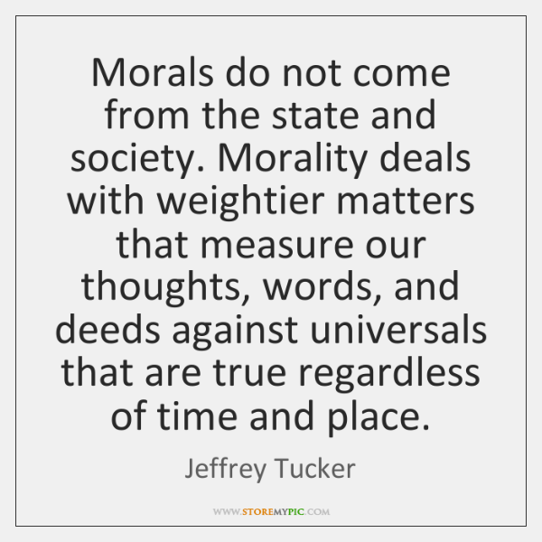 Morals do not come from the state and society. Morality deals with ...
