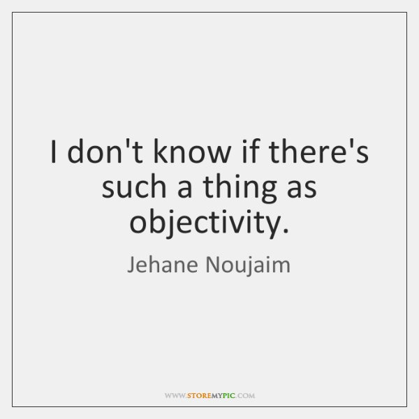 I don't know if there's such a thing as objectivity.