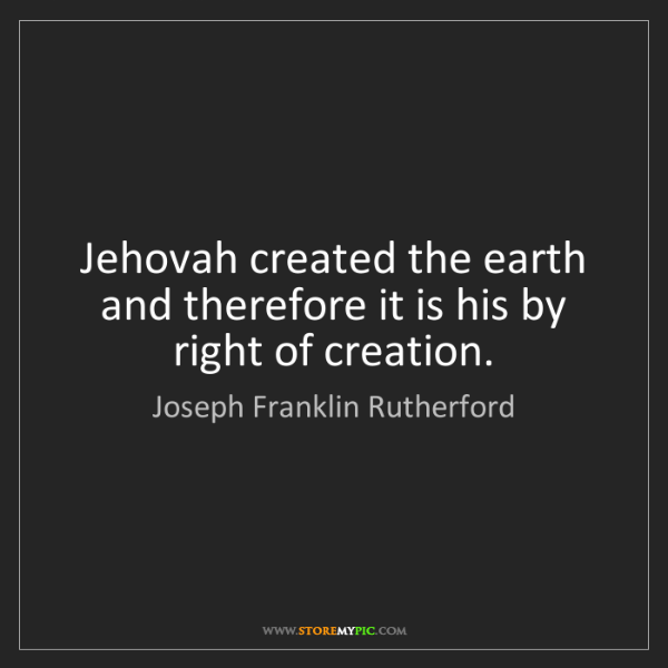 Joseph Franklin Rutherford: Jehovah created the earth and therefore it is his by...