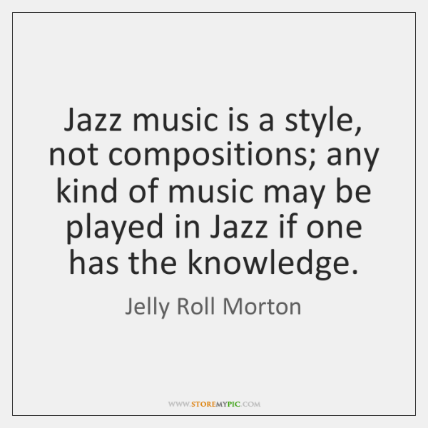 Jazz music is a style, not compositions; any kind of music may ...