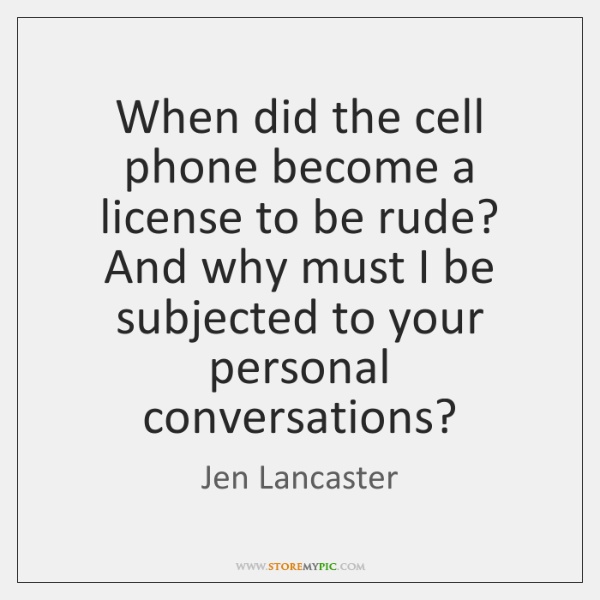 When did the cell phone become a license to be rude? And ...