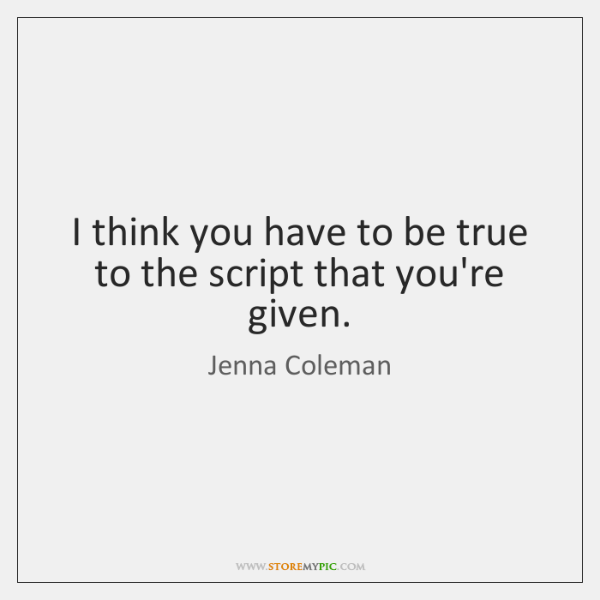 I think you have to be true to the script that you're ...
