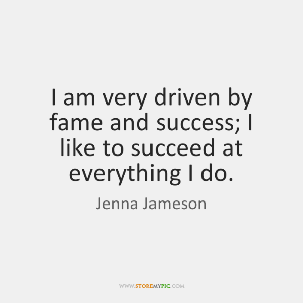 I am very driven by fame and success; I like to succeed ...
