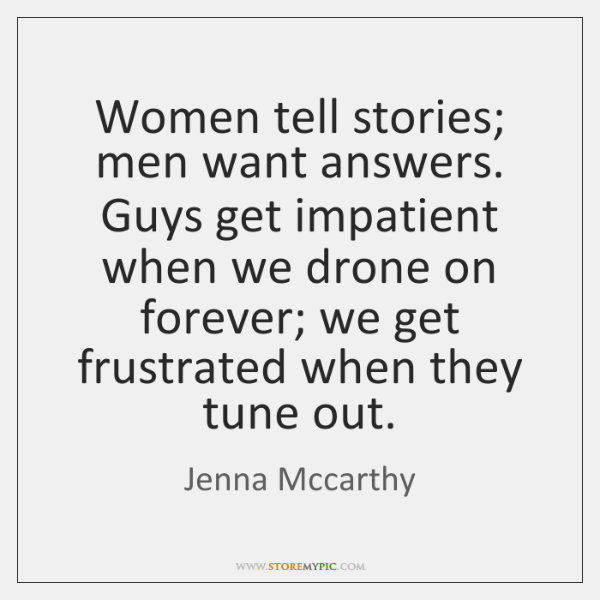 Women tell stories; men want answers. Guys get impatient when we drone ...