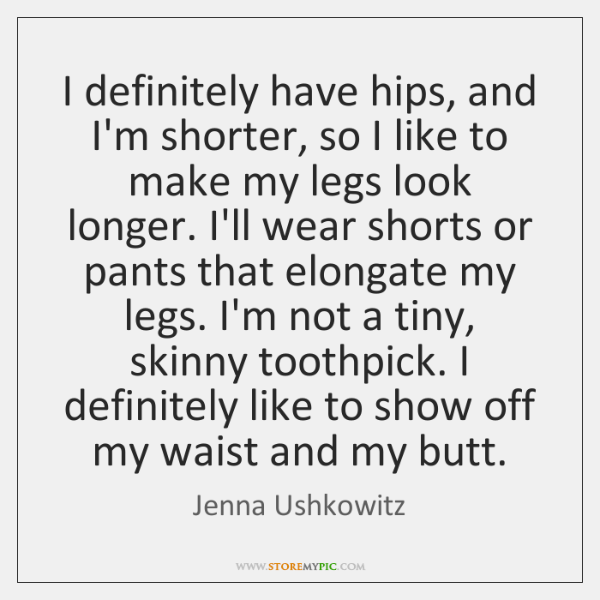 I definitely have hips, and I'm shorter, so I like to make ...