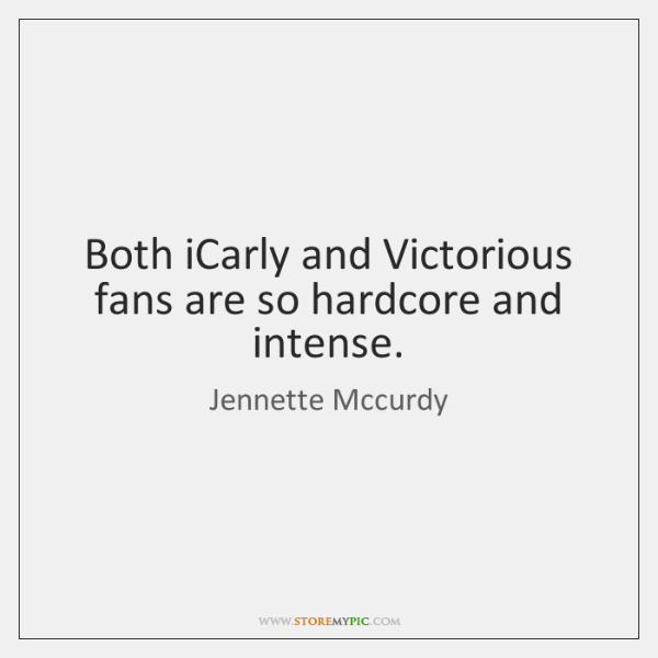 Both iCarly and Victorious fans are so hardcore and intense.