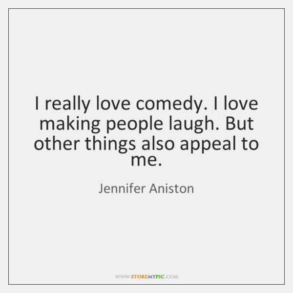 I really love comedy. I love making people laugh. But other things ...