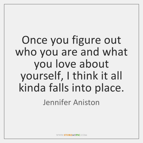 Once you figure out who you are and what you love about ...