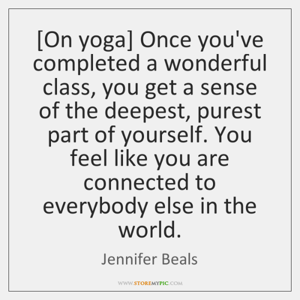 [On yoga] Once you've completed a wonderful class, you get a sense ...