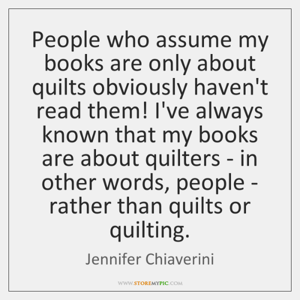 People who assume my books are only about quilts obviously haven't read ...