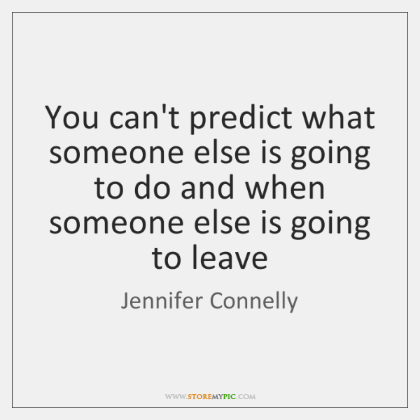 You can't predict what someone else is going to do and when ...