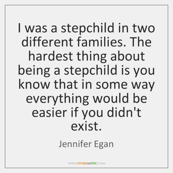 I was a stepchild in two different families. The hardest thing about ...