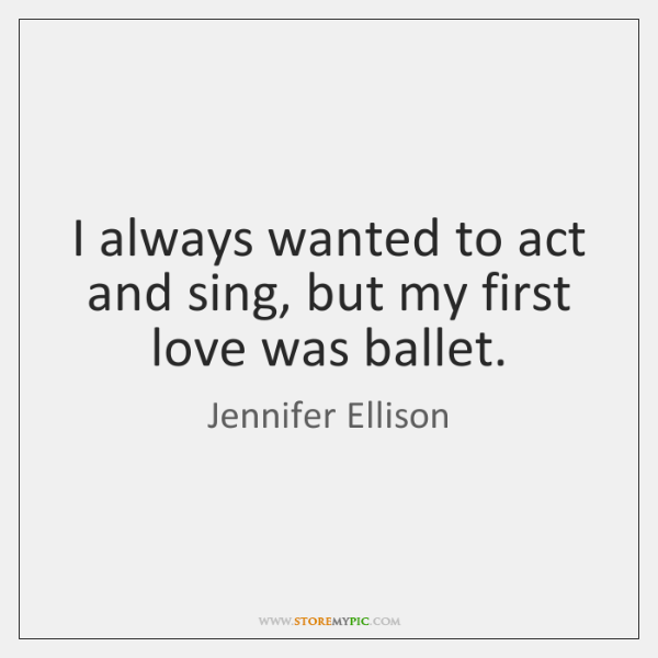 I always wanted to act and sing, but my first love was ...