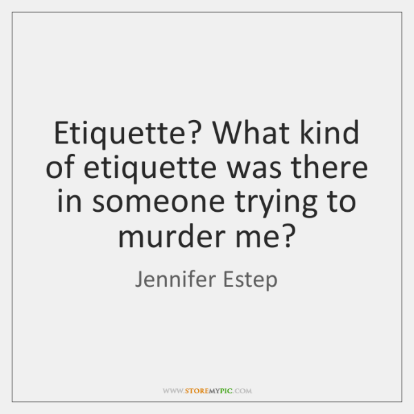 Etiquette? What kind of etiquette was there in someone trying to murder ...