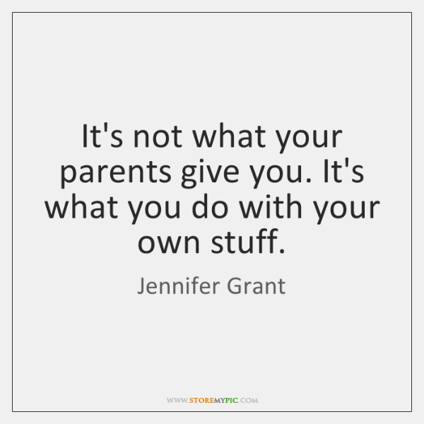 It's not what your parents give you. It's what you do with ...