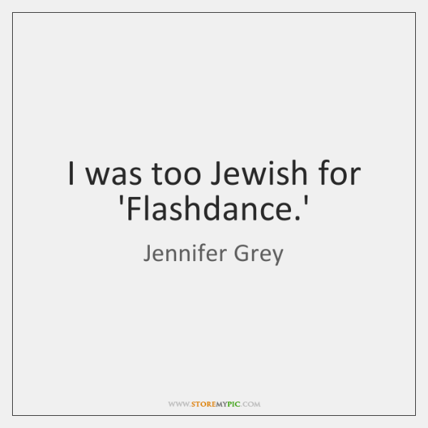 I was too Jewish for 'Flashdance.'