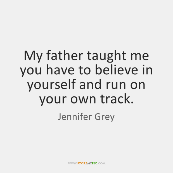 My father taught me you have to believe in yourself and run ...